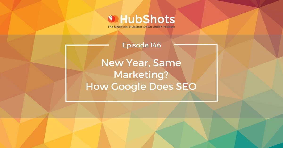 HubShots Episode 146: New Year, Same Marketing? How Google Does SEO