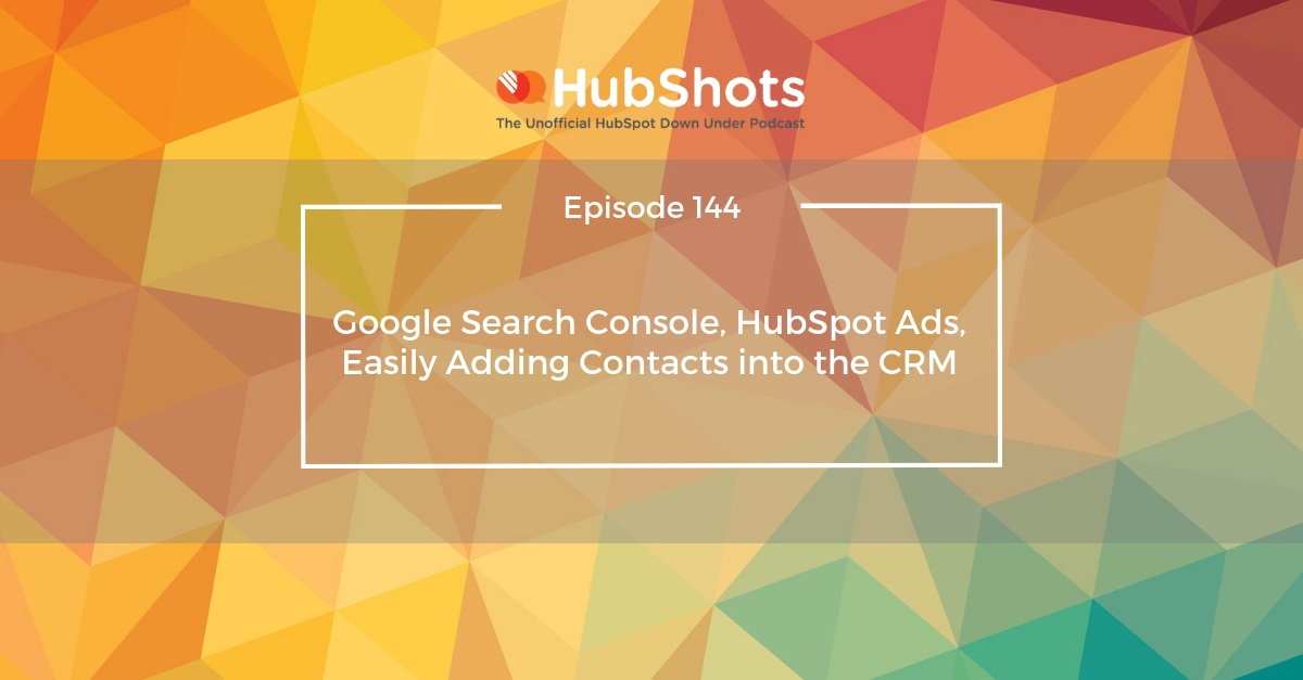 Episode 144: Google Search Console, HubSpot Ads, Easily Adding Contacts into the CRM