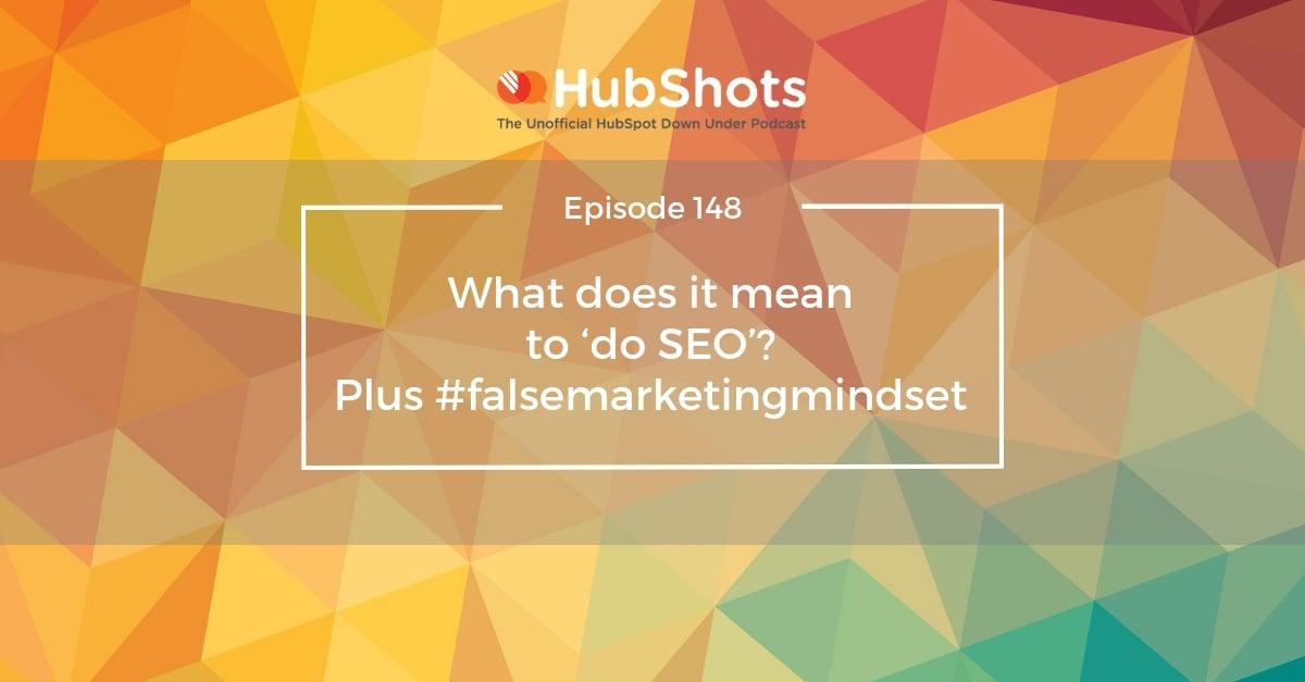 Episode 148: What does it mean to 'do SEO'? Plus #falsemarketingmindset
