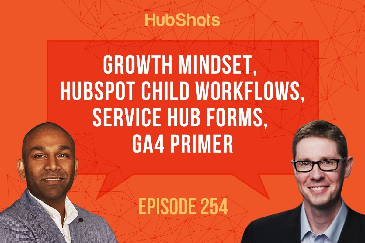 Episode 254: Growth Mindset, HubSpot Child Workflows, Service Hub Forms, GA4 Primer